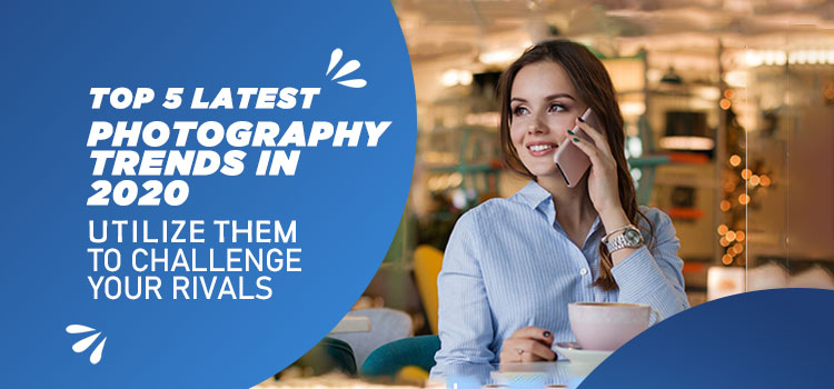 Top 5 latest photography trends in 2020 Utilize them to Challenge your Rivals