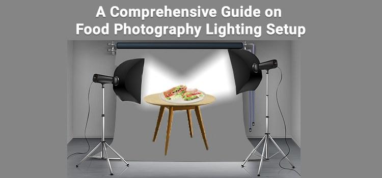 A Comprehensive Guide on Food Photography Lighting Setup