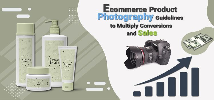 Ecommerce product photography guidelines to multiply conversions and sales